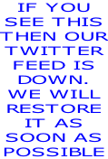 IF YOU  SEE THIS THEN OUR TWITTER FEED IS  DOWN. WE WILL RESTORE IT AS  SOON AS POSSIBLE